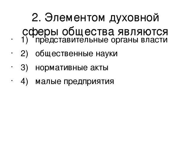 2. Элементом духовной сферы общества являются 1) представительные органы власти 2) общественные науки 3) нормативные акты 4) малые предприятия