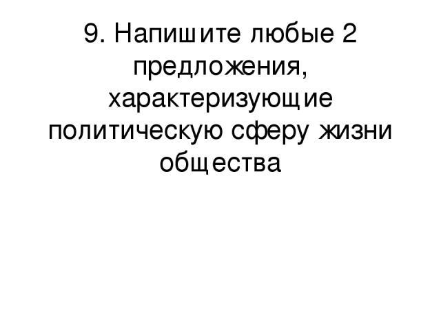 9. Напишите любые 2 предложения, характеризующие политическую сферу жизни общества