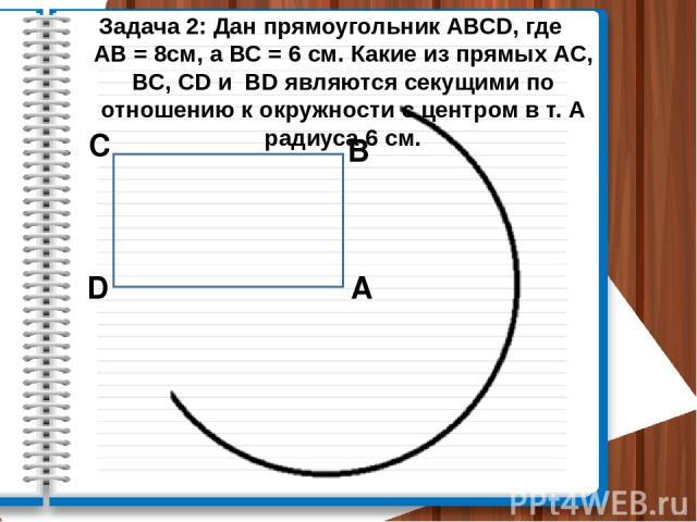 Задача 2: Дан прямоугольник АВСD, где АВ = 8см, а ВС = 6 см. Какие из прямых АС, ВС, CD и BD являются секущими по отношению к окружности с центром в т. А радиуса 6 см. А В С D