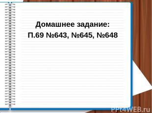 Домашнее задание: П.69 №643, №645, №648