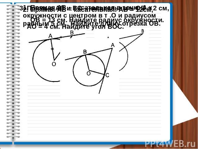 1. Прямая АВ – касательная в точке А к окружности с центром в т .О и радиусом равным 5 см.. Найдите длину отрезка ОВ. 2. Прямая АВ – касательная. АВ = 12см, ОВ = 13 см. Найдите радиус окружности. 3. Прямые АВ и ВС – касательные. ОВ = 2 см, АО = 4 см…