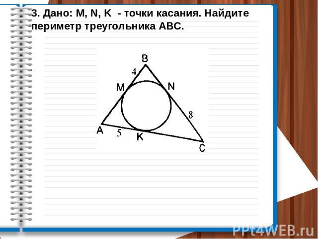 3. Дано: M, N, K - точки касания. Найдите периметр треугольника АВС.