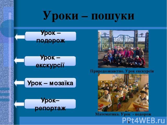 Уроки – пошуки Урок – подорож Урок – екскурсії Урок – мозаїка Урок–репортаж Природознавство. Урок екскурсія Математика. Урок - подорож