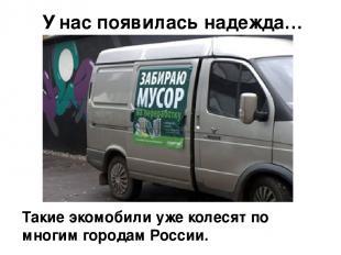 Такие экомобили уже колесят по многим городам России. У нас появилась надежда…