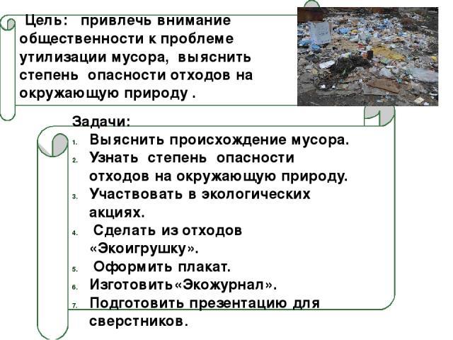 Цель: привлечь внимание общественности к проблеме утилизации мусора, выяснить степень опасности отходов на окружающую природу . Задачи: Выяснить происхождение мусора. Узнать степень опасности отходов на окружающую природу. Участвовать в экологически…