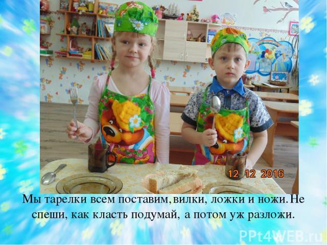 Мы тарелки всем поставим, вилки, ложки и ножи. Не спеши, как класть подумай, а потом уж разложи.