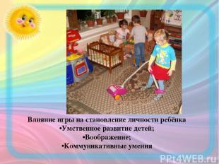 Влияние игры на становление личности ребёнка •Умственное развитие детей; •Вообра