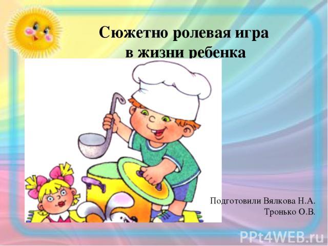 Сюжетно ролевая игра в жизни ребенка Подготовили Вялкова Н.А. Тронько О.В.