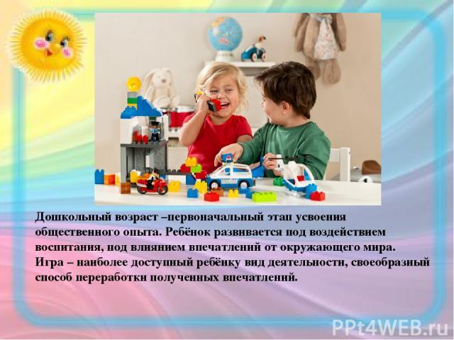 Дошкольный возраст –первоначальный этап усвоения общественного опыта. Ребёнок развивается под воздействием воспитания, под влиянием впечатлений от окружающего мира. Игра – наиболее доступный ребёнку вид деятельности, своеобразный способ переработки …