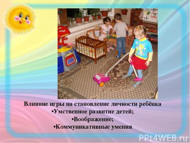 Влияние игры на становление личности ребёнка •Умственное развитие детей; •Воображение; •Коммуникативные умения