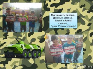 Мы танкисты смелые, Дружные, умелые. Будем в Армии служить, Будем Родину хранить