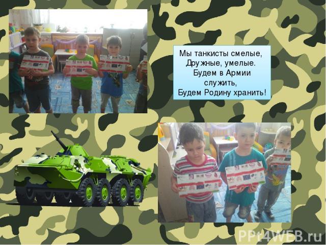 Мы танкисты смелые, Дружные, умелые. Будем в Армии служить, Будем Родину хранить!