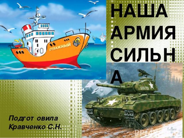 НАША АРМИЯ СИЛЬНА Подготовила Кравченко С.Н.