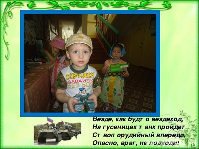 Везде, как будто вездеход, На гусеницах танк пройдет Ствол орудийный впереди, Опасно, враг, не подходи!