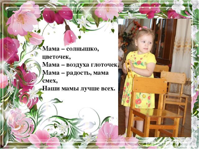 Мама – солнышко, цветочек, Мама – воздуха глоточек, Мама – радость, мама смех, Наши мамы лучше всех.