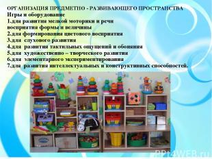 ОРГАНИЗАЦИЯ ПРЕДМЕТНО - РАЗВИВАЮЩЕГО ПРОСТРАНСТВА Игры и оборудование 1.для разв