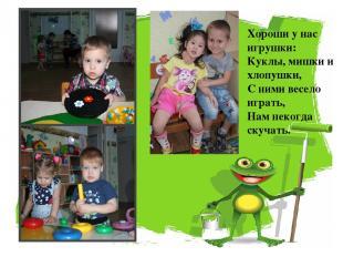 Хороши у нас игрушки: Куклы, мишки и хлопушки, С ними весело играть, Нам некогда