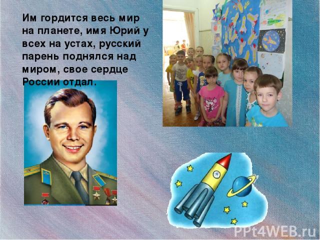 Им гордится весь мир на планете, имя Юрий у всех на устах, русский парень поднялся над миром, свое сердце России отдал.