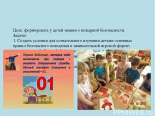 Цель: формировать у детей знания о пожарной безопасности. Задачи: 1. Создать усл