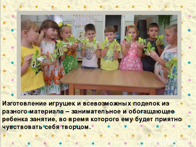 Изготовление игрушек и всевозможных поделок из разного материала – занимательное и обогащающее ребенка занятие, во время которого ему будет приятно чувствовать себя творцом.
