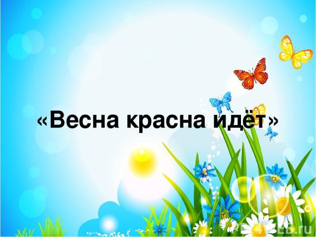 «Весна красна идёт»