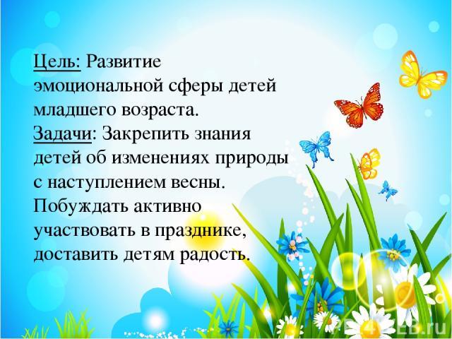 Цель:Развитие эмоциональной сферы детей младшего возраста. Задачи: Закрепить знания детей об изменениях природы с наступлением весны. Побуждать активно участвовать в празднике, доставить детям радость.