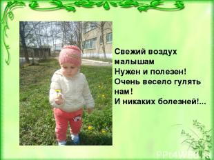 Свежий воздух малышам Нужен и полезен! Очень весело гулять нам! И никаких болезн