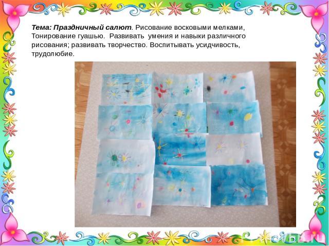 Тема: Праздничный салют. Рисование восковыми мелками, Тонирование гуашью. Развивать умения и навыки различного рисования; развивать творчество. Воспитывать усидчивость, трудолюбие.