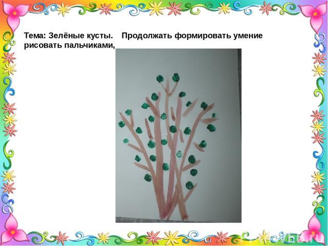 Тема: Зелёные кусты. Продолжать формировать умение рисовать пальчиками,