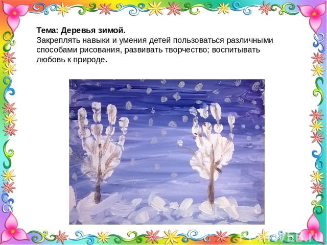 Тема: Деревья зимой. Закреплять навыки и умения детей пользоваться различными способами рисования, развивать творчество; воспитывать любовь к природе.