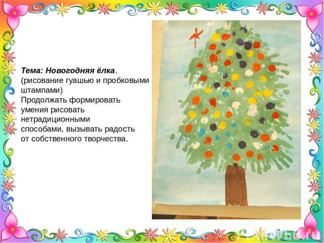 Тема: Новогодняя ёлка. (рисование гуашью и пробковыми штампами) Продолжать формировать умения рисовать нетрадиционными способами, вызывать радость от собственного творчества.