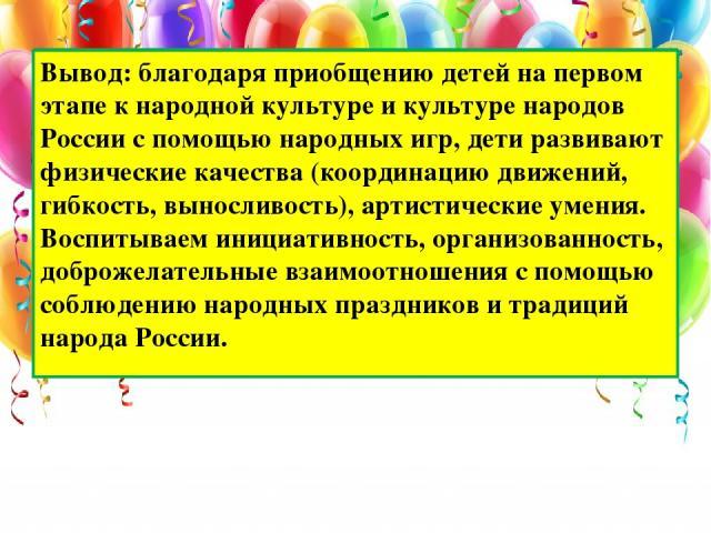 Вывод: благодаря приобщению детей на первом этапе к народной культуре и культуре народов России с помощью народных игр, дети развивают физические качества (координацию движений, гибкость, выносливость), артистические умения. Воспитываем инициативнос…