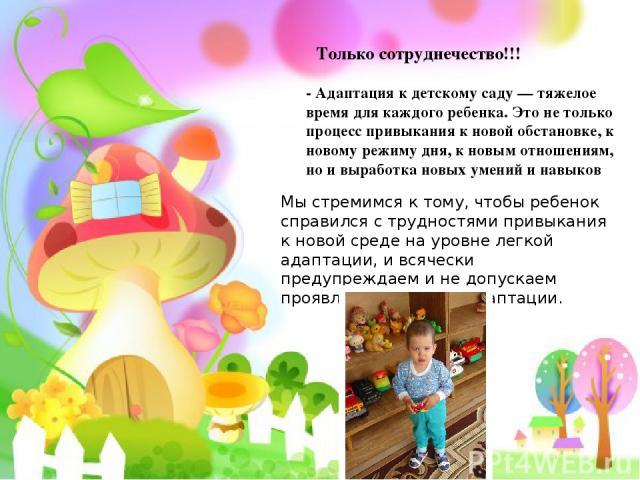 Только сотруднечество!!! - Адаптация к детскому саду — тяжелое время для каждого ребенка. Это не только процесс привыкания к новой обстановке, к новому режиму дня, к новым отношениям, но и выработка новых умений и навыков Мы стремимся к тому, чтобы …