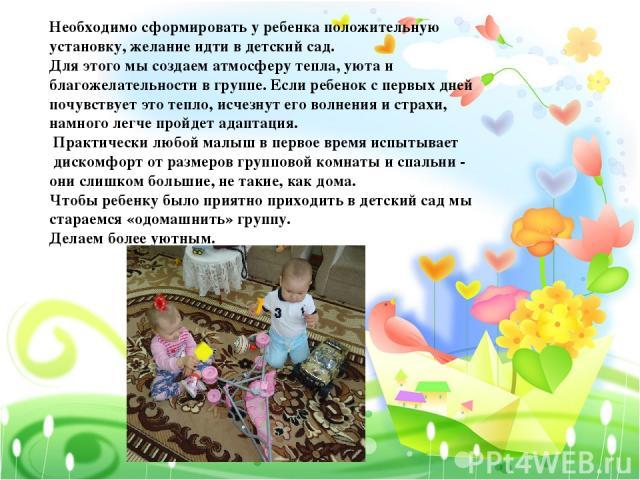 Необходимо сформировать у ребенка положительную установку, желание идти в детский сад. Для этого мы создаем атмосферу тепла, уюта и благожелательности в группе. Если ребенок с первых дней почувствует это тепло, исчезнут его волнения и страхи, намног…