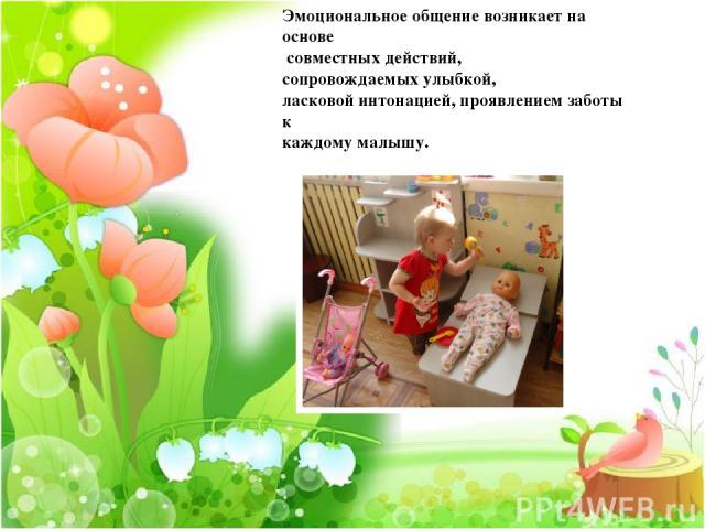 Эмоциональное общение возникает на основе совместных действий, сопровождаемых улыбкой, ласковой интонацией, проявлением заботы к каждому малышу.