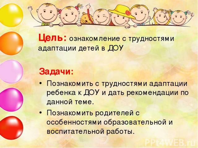Цель: ознакомление с трудностями адаптации детей в ДОУ Задачи: Познакомить с трудностями адаптации ребенка к ДОУ и дать рекомендации по данной теме. Познакомить родителей с особенностями образовательной и воспитательной работы.