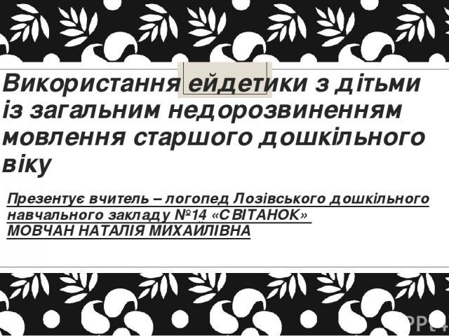 Використання ейдетики з дітьми із загальним недорозвиненням мовлення старшого дошкільного віку Презентує вчитель – логопед Лозівського дошкільного навчального закладу №14 «СВІТАНОК» МОВЧАН НАТАЛІЯ МИХАЙЛІВНА