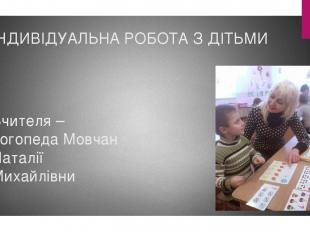 ІНДИВІДУАЛЬНА РОБОТА З ДІТЬМИ Вчителя – логопеда Мовчан Наталії Михайлівни