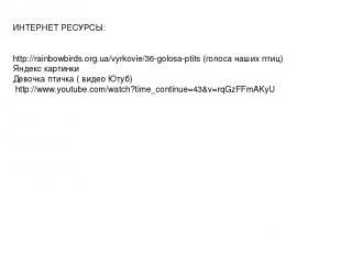 ИНТЕРНЕТ РЕСУРСЫ: http://rainbowbirds.org.ua/vyrkovie/36-golosa-ptits (голоса на