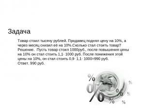 Задача Товар стоил тысячу рублей. Продавец поднял цену на 10%, а через месяц сни