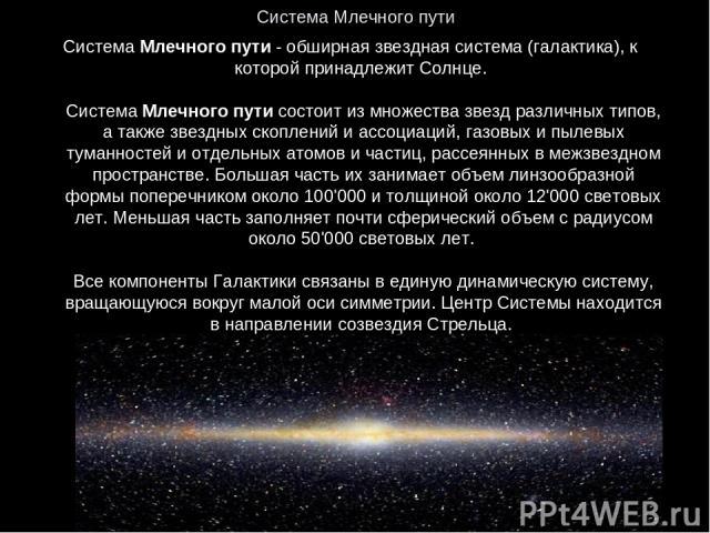 Система Млечного пути Система Млечного пути - обширная звездная система (галактика), к которой принадлежит Солнце. Система Млечного пути состоит из множества звезд различных типов, а также звездных скоплений и ассоциаций, газовых и пылевых туманност…