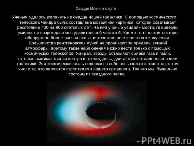 Сердце Млечного пути Ученым удалось взглянуть на сердце нашей галактики. С помощью космического телескопа Чандра была составлена мозаичная картинка, которая охватывает расстояние 400 на 900 световых лет. На ней ученые увидели место, где звезды умира…