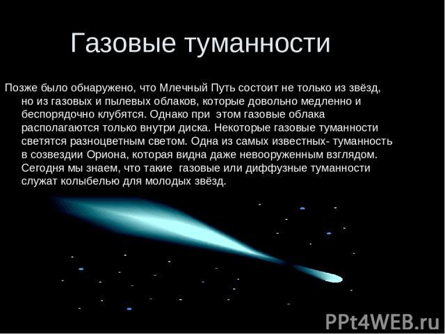 Газовые туманности Позже было обнаружено, что Млечный Путь состоит не только из звёзд, но из газовых и пылевых облаков, которые довольно медленно и беспорядочно клубятся. Однако при этом газовые облака располагаются только внутри диска. Некоторые га…