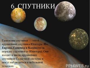 6. СПУТНИКИ Галилеевы спутники — это 4 крупнейших спутника Юпитера: Ио, Европа,