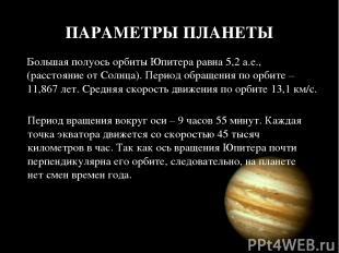 ПАРАМЕТРЫ ПЛАНЕТЫ Большая полуось орбиты Юпитера равна 5,2 а.е., (расстояние от