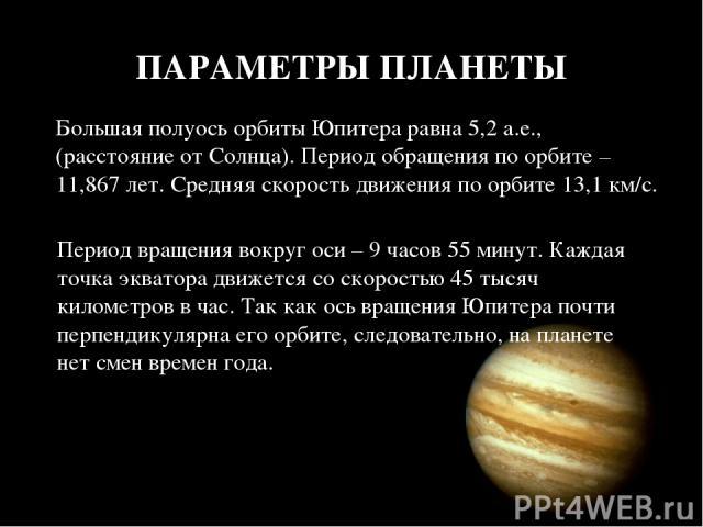 ПАРАМЕТРЫ ПЛАНЕТЫ Большая полуось орбиты Юпитера равна 5,2 а.е., (расстояние от Солнца). Период обращения по орбите – 11,867 лет. Средняя скорость движения по орбите 13,1 км/с. Период вращения вокруг оси – 9 часов 55 минут. Каждая точка экватора дви…