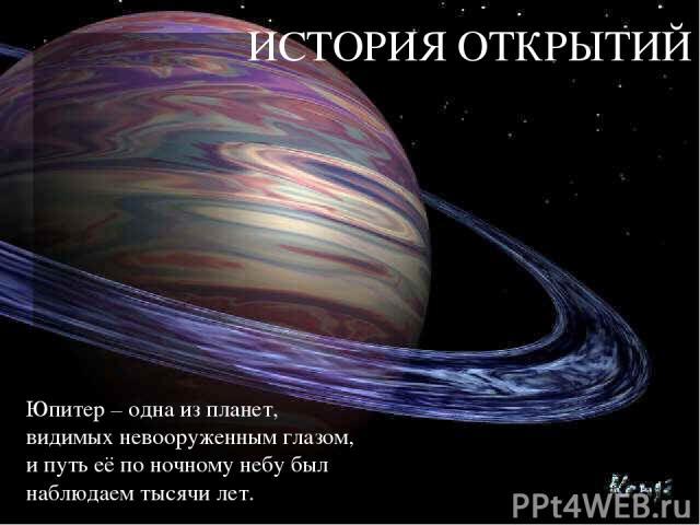 ИСТОРИЯ ОТКРЫТИЙ Юпитер – одна из планет, видимых невооруженным глазом, и путь её по ночному небу был наблюдаем тысячи лет.