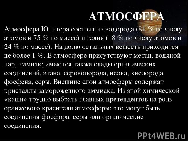 АТМОСФЕРА Атмосфера Юпитера состоит из водорода (81 % по числу атомов и 75 % по массе) и гелия (18 % по числу атомов и 24 % по массе). На долю остальных веществ приходится не более 1 %. В атмосфере присутствуют метан, водяной пар, аммиак; имеются та…