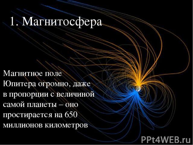 1. Магнитосфера Магнитное поле Юпитера огромно, даже в пропорции с величиной самой планеты – оно простирается на 650 миллионов километров