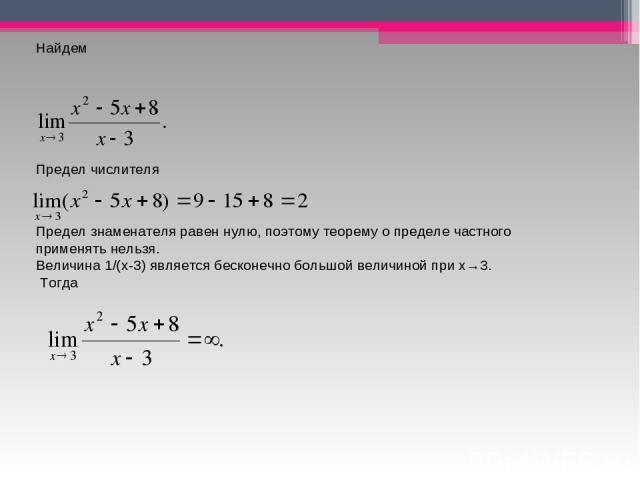 Найдем Предел числителя Предел знаменателя равен нулю, поэтому теорему о пределе частного применять нельзя. Величина 1/(x-3) является бесконечно большой величиной при x→3. Тогда